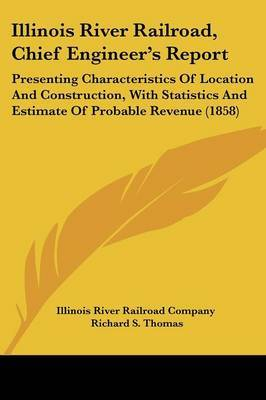 Illinois River Railroad, Chief Engineer's Report: Presenting Characteristics of Location and Construction, with Statistics and Estimate of Probable Revenue (1858)