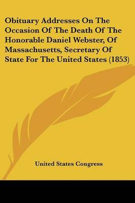 Obituary Addresses on the Occasion of the Death of the Honorable Daniel Webster, of Massachusetts, Secretary of State for the United States (1853)