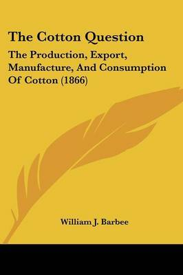 The Cotton Question: The Production, Export, Manufacture, and Consumption of Cotton (1866)