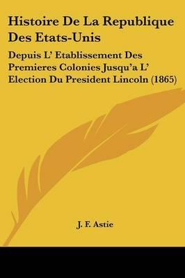 Histoire de La Republique Des Etats-Unis: Depuis L' Etablissement Des Premieres Colonies Jusqu'a L' Election Du President Lincoln (1865)