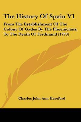 The History of Spain V1: From the Establishment of the Colony of Gades by the Phoenicians, to the Death of Ferdinand (1793)