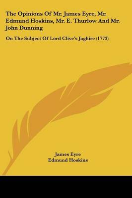 The Opinions of Mr. James Eyre, Mr. Edmund Hoskins, Mr. E. Thurlow and Mr. John Dunning: On the Subject of Lord Clive's Jaghire (1773)