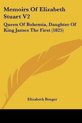 Memoirs of Elizabeth Stuart V2: Queen of Bohemia, Daughter of King James the First (1825)