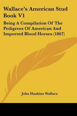 Wallace's American Stud Book V1: Being a Compilation of the Pedigrees of American and Imported Blood Horses (1867)