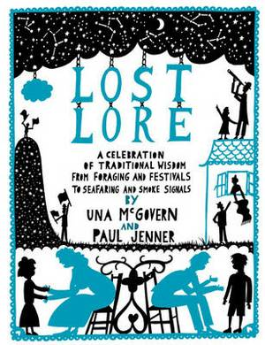 Lost Lore: A Celebration of Traditional Wisdom, from Foraging and Festivals to Seafaring and Smoke Signals