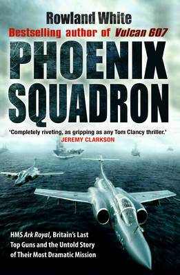 Phoenix Squadron: HMS  Ark Royal , Britain's Last Topguns and the Untold Story of Their Most Dramatic Mission