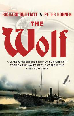 The Wolf: A Classic Adventure Story of How One Ship Took on the Navies of the World in the First World War