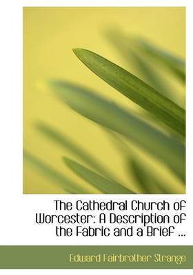 The Cathedral Church of Worcester: A Description of the Fabric and a Brief ...