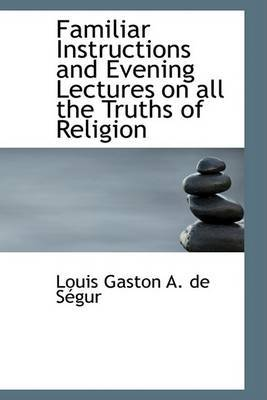 Familiar Instructions and Evening Lectures on All the Truths of Religion