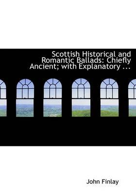 Scottish Historical and Romantic Ballads: Chiefly Ancient; With Explanatory ... (Large Print Edition)