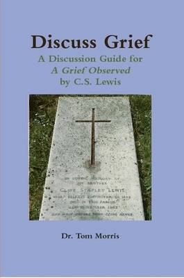 Discuss Grief: A Discussion Guide for a Grief Observed by C.S. Lewis
