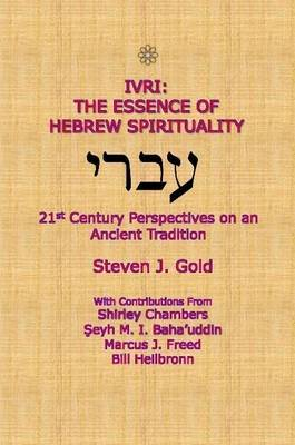 Ivri: The Essence of Hebrew Spirituality; 21st Century Perspectives on an Ancient Tradition