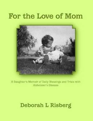For the Love of Mom A Daughter's Memoir of Daily Blessings and Trials with Alzheimer's Disease