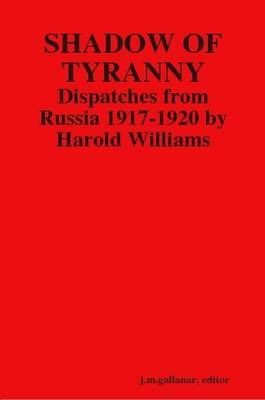 Shadow of Tyranny: Dispatches from Russia 1917-1920 by Harold Williams