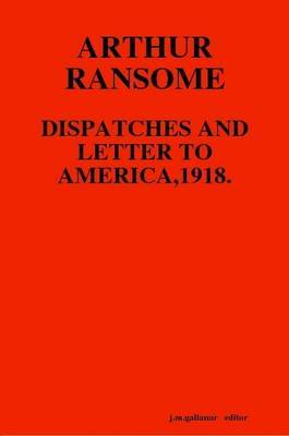 Arthur Ransome: Dispatches and Letter to America,1918.
