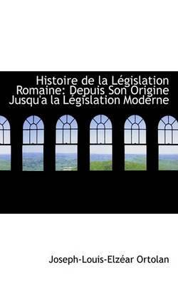 Histoire de La Legislation Romaine: Depuis Son Origine Jusqu'an La Legislation Moderne