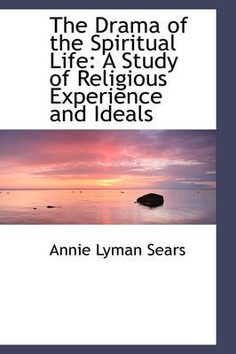 The Drama of the Spiritual Life: A Study of Religious Experience and Ideals