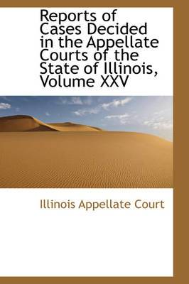 Reports of Cases Decided in the Appellate Courts of the State of Illinois, Volume XXV