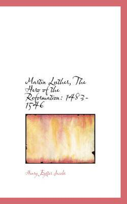 Martin Luther, the Hero of the Reformation: 1483-1546