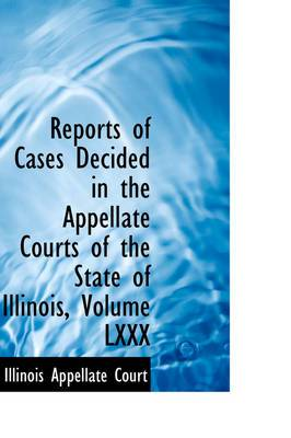 Reports of Cases Decided in the Appellate Courts of the State of Illinois, Volume LXXX