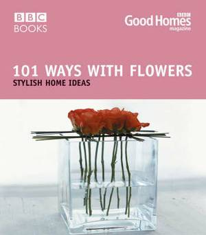 Good Homes 101 Ways with Flowers: Stylish Home Ideas