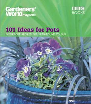 Gardeners' World  - 101 Ideas for Pots: Fool Proof Recipes for Year-round Colour