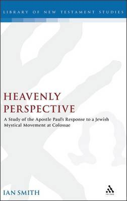 Heavenly Perspective: A Study of the Apostle Paul's Response to a Jewish Mystical Movement at Colossae
