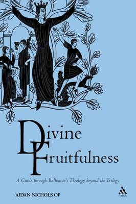 Divine Fruitfulness: A Guide Through Balthasar's Theology Beyond the Trilogy
