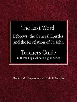 The Last Word Hebrews, General Epistles, and the Revelation of St. John Teacher's Guide Lutheran High School Religion Series