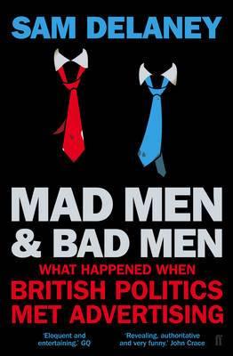 Madmen and Badmen: What Happened When British Politics Met Advertising