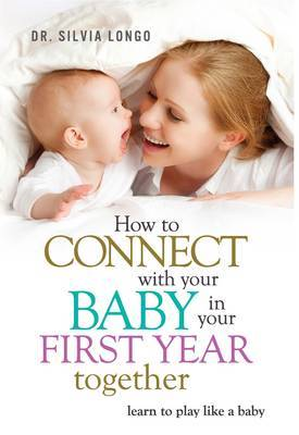 How to Connect with Your Baby in Your First Year Together: Learn to Play Like a Baby