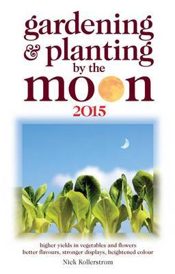 Gardening and Planting by the Moon: Higher Yeilds in Vegetables and Flowers: 2015