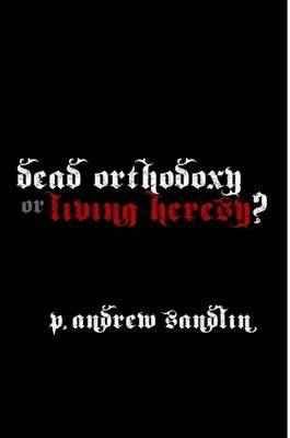 Dead Orthodoxy or Living Heresy?