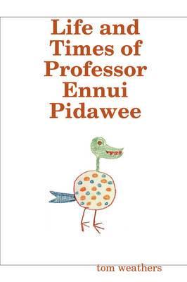 Life and Times of Professor Ennui Pidawee