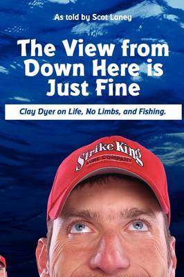 The View from Down Here is Just Fine: Clay Dyer on Life, No Limbs, and Fishing