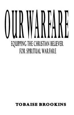 Our Warfare: Equipping the Christian Believer for Spiritual Warfare