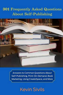 301 Frequently Asked Questions about Self-Publishing: Answers to Common Questions about Self-Publishing, Print-On-Demand, Book Marketing, Using Createspace and More