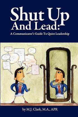 Shut Up and Lead: A Communicator's Guide to Quiet Leadership