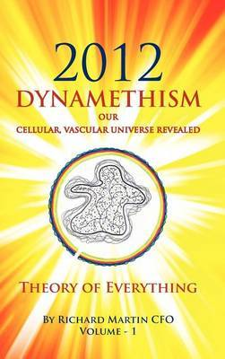 2012 Dynamethism Our Cellular, Vascular Universe Revealed: Theory of Everything