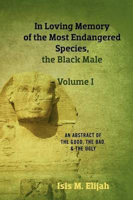In Loving Memory of the Most Endangered Species, the Black Male - Volume I: An Abstract of the Good, the Bad, and the Ugly