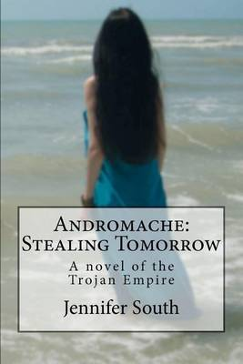 Andromache: Stealing Tomorrow: A Novel of the Trojan Empire