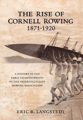 The Rise of Cornell Rowing 1871-1920: A History of the Early Championships of the Intercollegiate Rowing Association