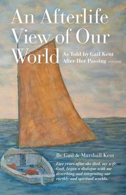 An Afterlife View of Our World: As Told by Gail Kent After Her Passing