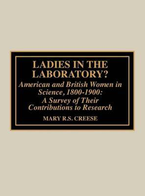 Ladies in the Laboratory: American and British Women in Science, 1800-1900 a Survey of Their Contributions to Research