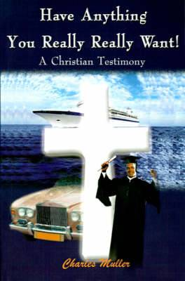 Have Anything You Really Really Want!: A Christian Testimony