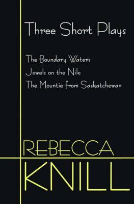 Three Short Plays: The Boundary Waters, Jewels on the Nile, the Mountie from Saskatchewan