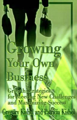 Growing Your Own Business: Growth Strategies for Meeting New Challenges and Maximizing Success