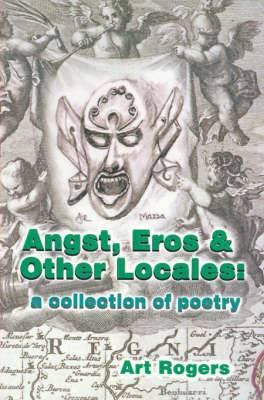 Angst, Eros & Other Locales  : A Collection of Poetry