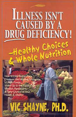 Illness Isn't Caused by a Drug Deficiency!: Healthy Choices & Whole Nutrition