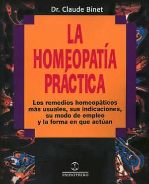 La Homeopatia Practica: Los Remedios Homeopaticos Mas Usuales, Sus Indicaciones, su Modo de Empleo y la Forma en Que Actuan